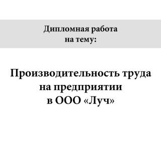 """Дипломная работа на тему """"Производительность труда на предприятии в ООО Луч"""""""
