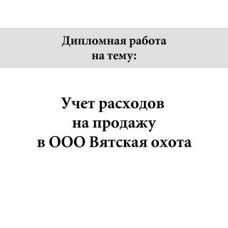"""Дипломная работа на тему """"Учёт расходов на продажу в ООО Вятская охота"""""""